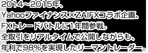 2014~2015年、Yahooファイナンス×ZAIFXコラボ企画、FXトレードバトルに1年間参戦。全取引をリアルタイムで公開しながらも、 年利で98%を実現したリーマントレーダー。